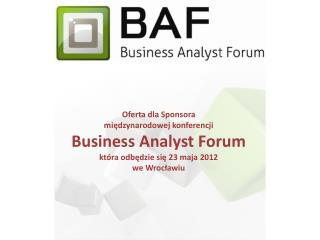 Oferta dla Sponsora  międzynarodowej konferencji  Business Analyst  Forum