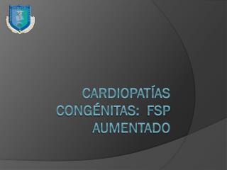 Cardiopatías congénitas:   fsp  aumentado