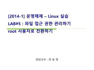 [ 2014-1]  운영체제  – Linux  실습 LAB#5  :  파일 접근 권한 관리하기 root  사용자로 전환하기
