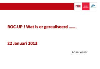 ROC-UP ! Wat is er gerealiseerd ……. 22 Januari 2013