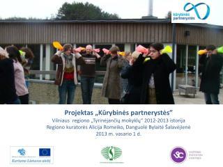 """Projektas """" Kūrybinės partnerystės """"  Vilniaus  regiono  """"Tyrinėjančių mokyklų"""" 2012-2013 istorija"""