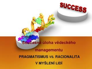 Současná úloha vědeckého managementu Pragmatismus  VS. racionalita v myšlení lidí