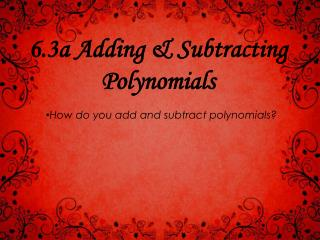 6 .3a Adding & Subtracting Polynomials