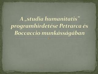 """A """" studia humanitatis """"  programhirdetése  Petrarca és Boccaccio munkásságában"""