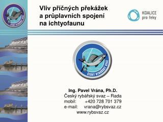 Ing. Pavel  Vrána,  Ph.D . Český  rybářský svaz –  Rada mobil:        +420728701379