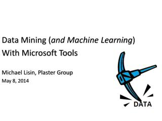 Data Mining ( and Machine Learning ) With Microsoft Tools Michael Lisin, Plaster Group