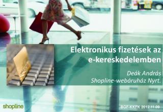 Elektronikus fizetések az e-kereskedelemben Deák András  Shopline-webáruház Nyrt .