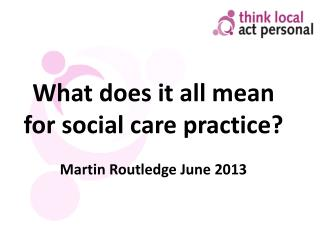 What does it all mean for social care practice? Martin  Routledge  June 2013