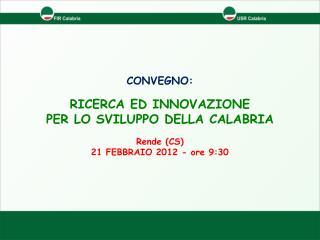 CONVEGNO: RICERCA ED INNOVAZIONE  PER  LO SVILUPPO DELLA CALABRIA Rende (CS)