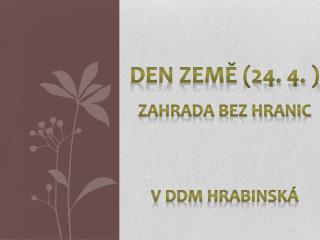 DEN ZEMĚ (24. 4. ) Zahrada bez hranic V DDM  Hrabinská