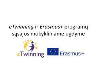 eTwinning ir  Erasmus +  program? s?sajos mokykliniame ugdyme