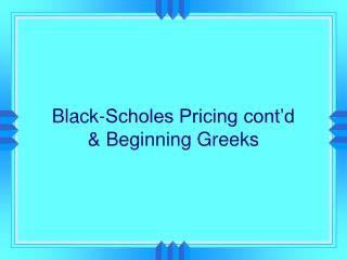 Black-Scholes Pricing cont d  Beginning Greeks