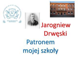 Jarogniew      Drwęski Patronem  mojej szkoły