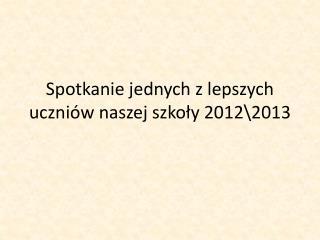 Spotkanie jednych z lepszych uczniów naszej szkoły 2012 \2013