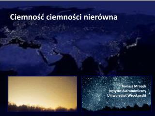 Ciemność ciemności nierówna Tomasz Mrozek Instytut Astronomiczny Uniwersytet Wrocławski