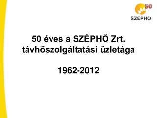 50 éves a SZÉPHŐ  Zrt .  távhőszolgáltatási  üzletága 1962-2012