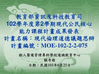 教育部資訊及科技教育司 102 學年度第 2 學期現代公民核心能力課程計畫成果發表 計畫名稱:現代倫理道德議題思辯 計畫編號: MOE-102-2-2-075