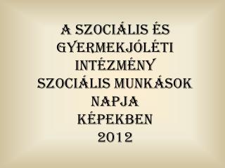 a szociális és gyermekjóléti intézmény Szociális  Munkások  Napja képekben 2012