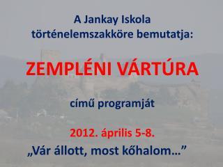 A Jankay Iskola  történelemszakköre bemutatja: ZEMPLÉNI VÁRTÚRA című programját 2012. április 5-8.