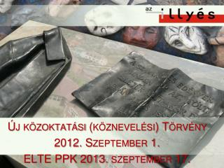 Új közoktatási (köznevelési) Törvény   2012. Szeptember 1.  ELTE PPK 2013. szeptember 17.