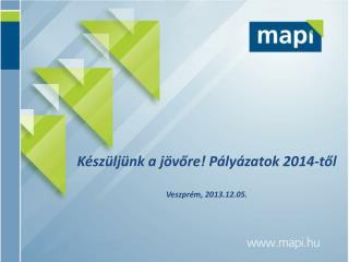 Készüljünk a jövőre!  Pályázatok 2014-től  Veszprém , 2013.12.05.