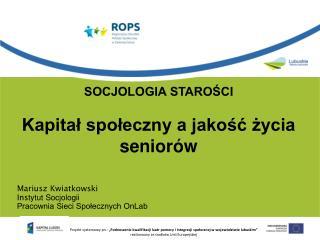 SOCJOLOGIA STAROŚCI Kapitał społeczny a jakość życia seniorów