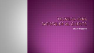 TECNICAS PARA SATISFACER AL CLIENTE