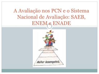 A Avaliação nos PCN e o Sistema Nacional de Avaliação: SAEB,  ENEM e ENADE