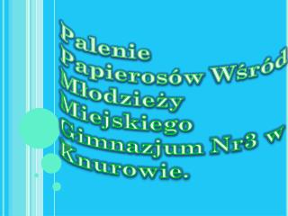 Palenie P apierosów  W śród Młodzieży  Miejskiego Gimnazjum  Nr3 w Knurowie.