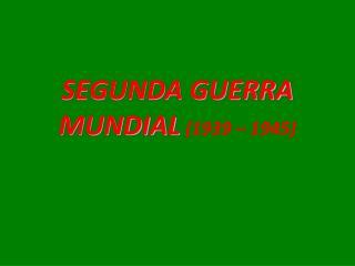 SEGUNDA GUERRA MUNDIAL (1939 � 1945)