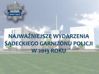 NAJWAŻNIEJSZE WYDARZENIA SĄDECKIEGO GARNIZONU POLICJI  W 2013 ROKU