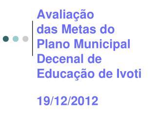 Avaliação  das Metas do  Plano Municipal Decenal de  Educação de  Ivoti 19/12/2012
