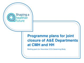 Programme plans for joint closure of  A&E Departments at CMH and HH