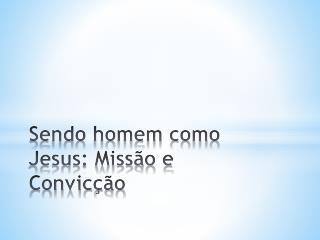 Sendo homem como Jesus: Miss ão e Convicção