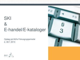 SKI  &  E-handel/E-kataloger Oplæg på  IKA's  Fokusgruppemøde  d. 30/1 2013