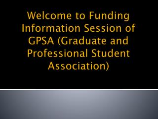 Welcome to Funding Information Session of GPSA (Graduate and Professional Student Association)