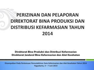 PERIZINAN DAN PELAPORAN DIREKTORAT BINA  PRODUKSI DAN DISTRIBUSI  KEFARMASIAN TAHUN  2014