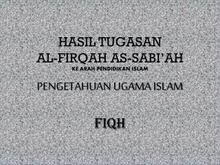 HASIL TUGASAN AL-FIRQAH AS-SABI'AH KE ARAH PENDIDIKAN ISLAM PENGETAHUAN UGAMA ISLAM FIQH