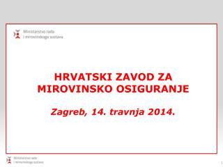 HRVATSKI ZAVOD ZA MIROVINSKO OSIGURANJE Zagreb ,  14. travnja 2014 .