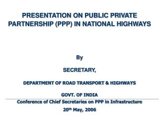 PRESENTATION ON PUBLIC PRIVATE PARTNERSHIP PPP IN NATIONAL HIGHWAYS        By   SECRETARY,   DEPARTMENT OF ROAD TRANSPOR