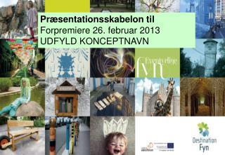 Præsentationsskabelon til F orpremiere 26. februar 2013 UDFYLD KONCEPTNAVN