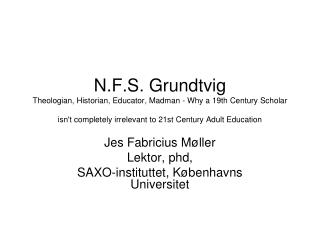 N.F.S. Grundtvig Theologian, Historian, Educator, Madman - Why a 19th Century Scholar isnt completely irrelevant to 21st