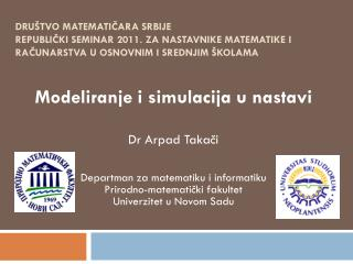 Modeliranje i simulacija u nastavi Dr Arpad Takači Departman za matematiku i informatiku