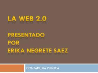 LA WEB 2.0 PRESENTADO  POR  ERIKA NEGRETE SAEZ
