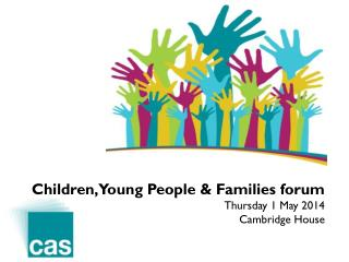 Children, Young People & Families forum Thursday 1 May 2014 Cambridge House