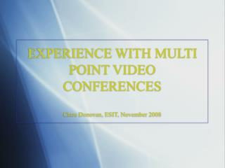 EXPERIENCE WITH MULTI POINT VIDEO CONFERENCES  Clare Donovan, ESIT, November 2008