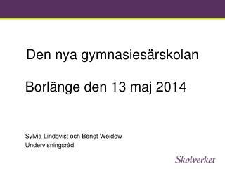 Den nya gymnasiesärskolan   Borlänge den 13 maj 2014 Sylvia Lindqvist och Bengt Weidow