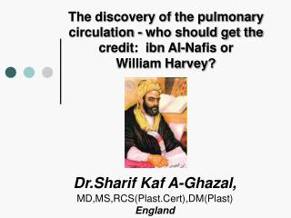 The discovery of the pulmonary circulation - who should get the credit:  ibn Al-Nafis or            William Harvey