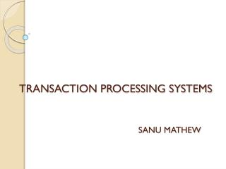 TRANSACTION PROCESSING SYSTEMS SANU MATHEW