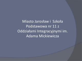 Miasto Jarosław i  Szkoła Podstawowa nr 11 z Oddziałami Integracyjnymi im. Adama Mickiewicza